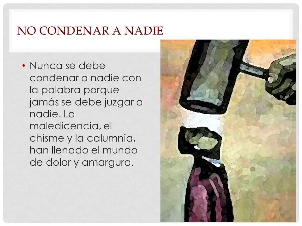 NO CONDENAR A NADIE Nunca se debe condenar a nadie con la palabra porque jamás se debe juzgar a nadie.