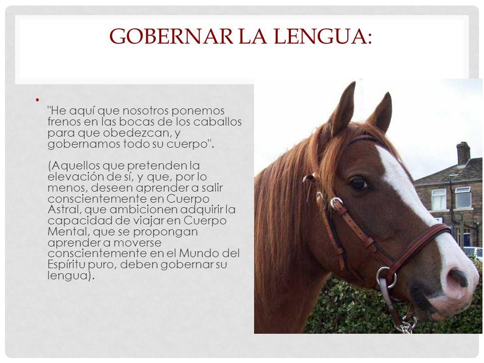 GOBERNAR LA LENGUA: He aquí que nosotros ponemos frenos en las bocas de los caballos para que obedezcan, y gobernamos todo su cuerpo .