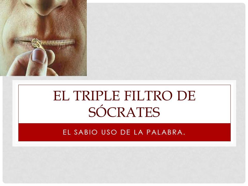 EL TRIPLE FILTRO DE SÓCRATES EL SABIO USO DE LA PALABRA.