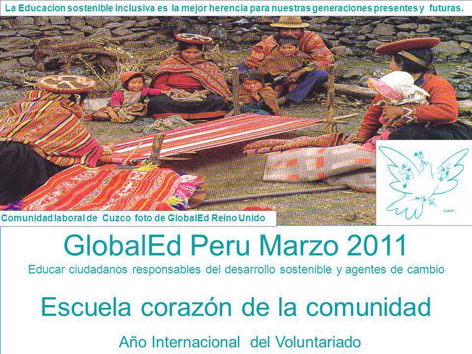 GlobalEd Peru Marzo 2011 Educar ciudadanos responsables del desarrollo sostenible y agentes de cambio Escuela corazón de la comunidad Año Internaciona