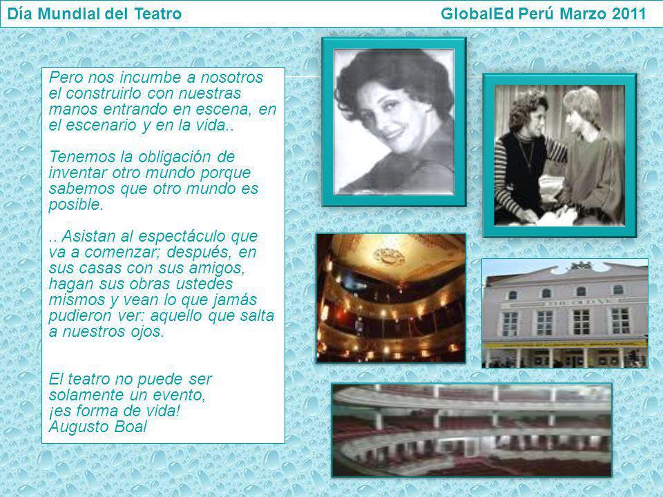 Día Mundial del Teatro GlobalEd Perú Marzo 2011 Pero nos incumbe a nosotros el construirlo con nuestras manos entrando en escena, en el escenario y en