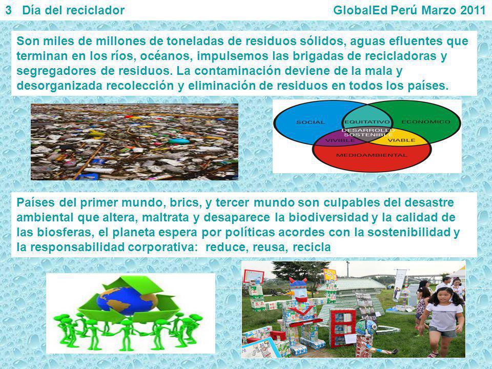 3 Día del reciclador GlobalEd Perú Marzo 2011 Son miles de millones de toneladas de residuos sólidos, aguas efluentes que terminan en los ríos, océano