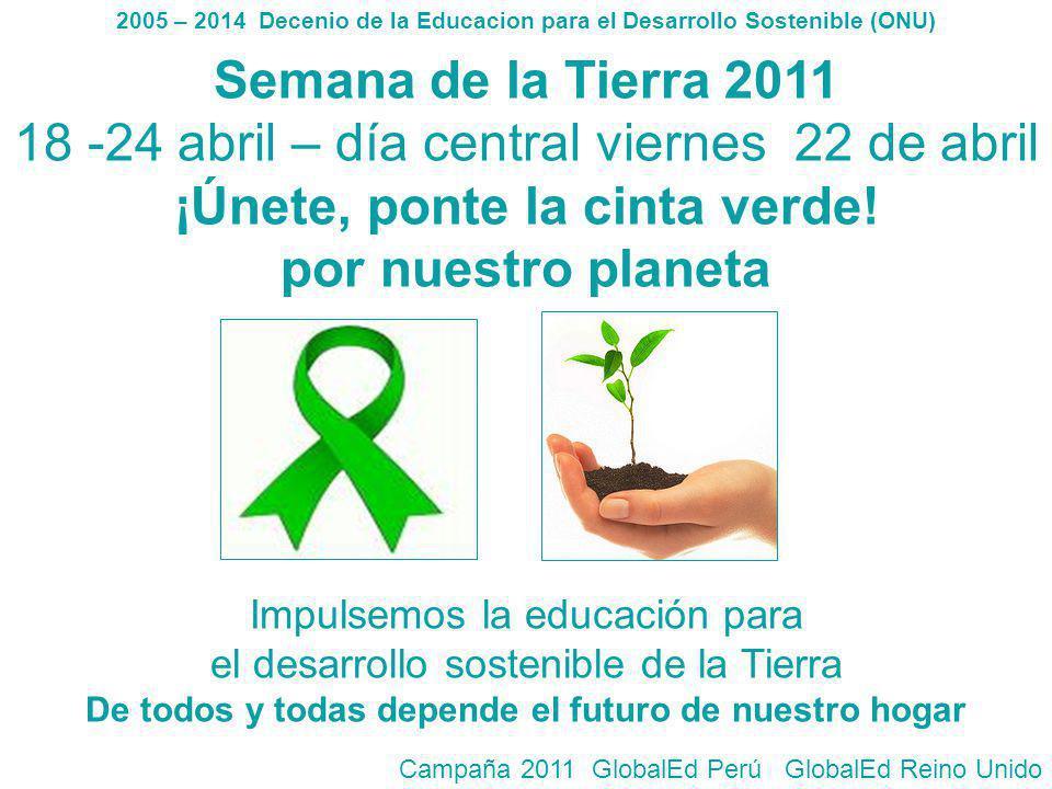 Semana de la Tierra 2011 18 -24 abril – día central viernes 22 de abril ¡Únete, ponte la cinta verde! por nuestro planeta Impulsemos la educación para