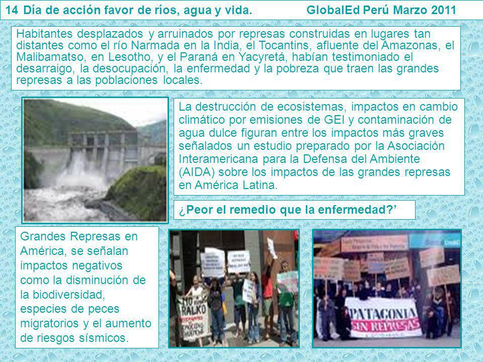 14Día de acción favor de ríos, agua y vida. GlobalEd Perú Marzo 2011 Habitantes desplazados y arruinados por represas construidas en lugares tan dista
