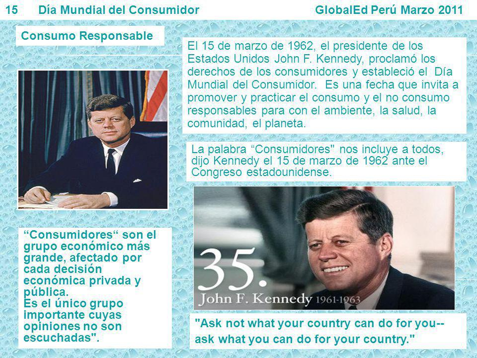 Consumo Responsable 15 Día Mundial del Consumidor GlobalEd Perú Marzo 2011 El 15 de marzo de 1962, el presidente de los Estados Unidos John F. Kennedy