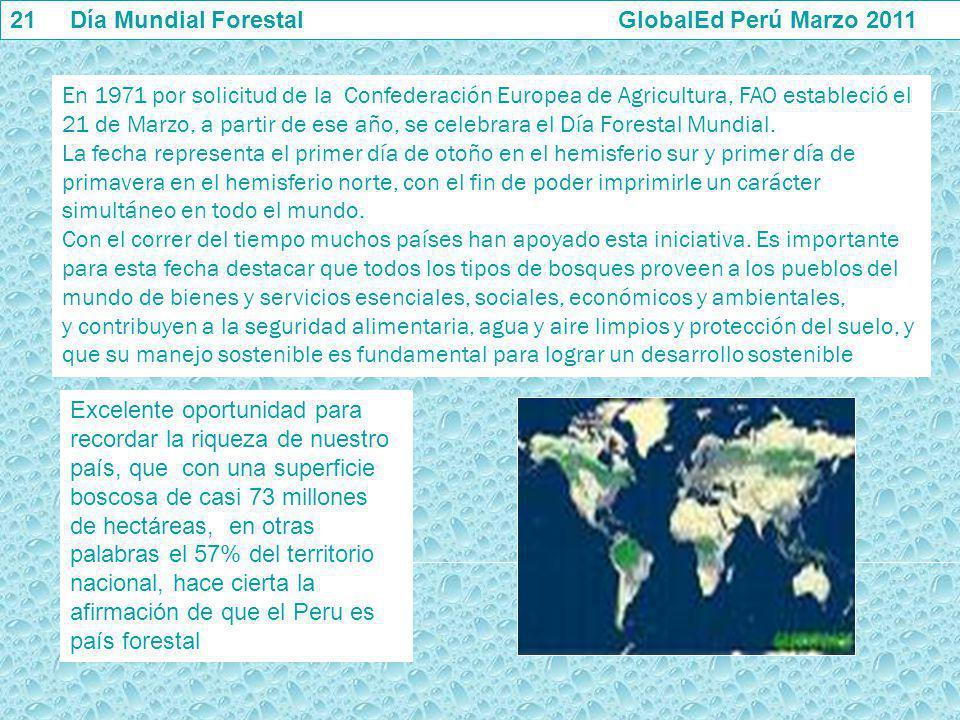 21 Día Mundial Forestal GlobalEd Perú Marzo 2011 En 1971 por solicitud de la Confederación Europea de Agricultura, FAO estableció el 21 de Marzo, a pa