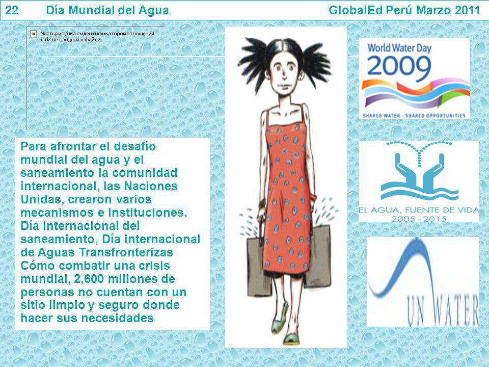22 Día Mundial del Agua GlobalEd Perú Marzo 2011 Para afrontar el desafío mundial del agua y el saneamiento la comunidad internacional, las Naciones U