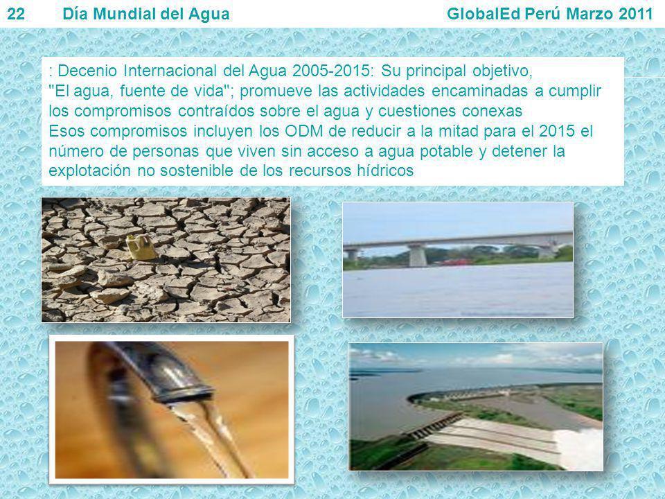 22 Día Mundial del Agua GlobalEd Perú Marzo 2011 : Decenio Internacional del Agua 2005-2015: Su principal objetivo,