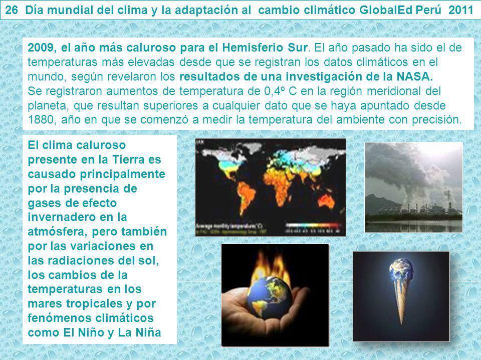 26 Día mundial del clima y la adaptación al cambio climático GlobalEd Perú 2011 2009, el año más caluroso para el Hemisferio Sur. El año pasado ha sid