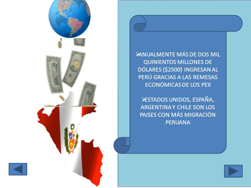 ANUALMENTE MÁS DE DOS MIL QUINIENTOS MILLONES DE DÓLARES ($2500) INGRESAN AL PERÚ GRACIAS A LAS REMESAS ECONÓMICAS DE LOS PEX ESTADOS UNIDOS, ESPAÑA, ARGENTINA Y CHILE SON LOS PAISES CON MÁS MIGRACIÓN PERUANA