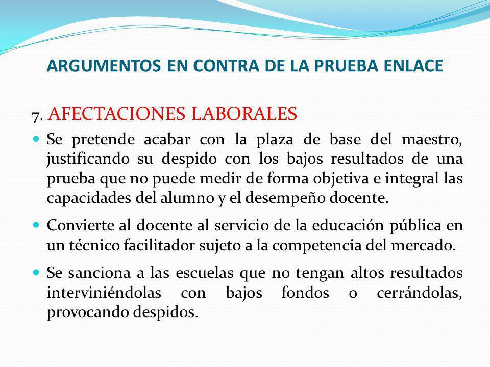 7. AFECTACIONES LABORALES Se pretende acabar con la plaza de base del maestro, justificando su despido con los bajos resultados de una prueba que no p
