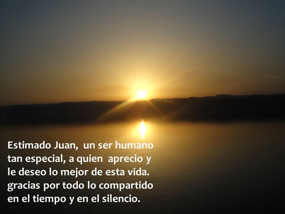 Estimado Juan, un ser humano tan especial, a quien aprecio y le deseo lo mejor de esta vida.