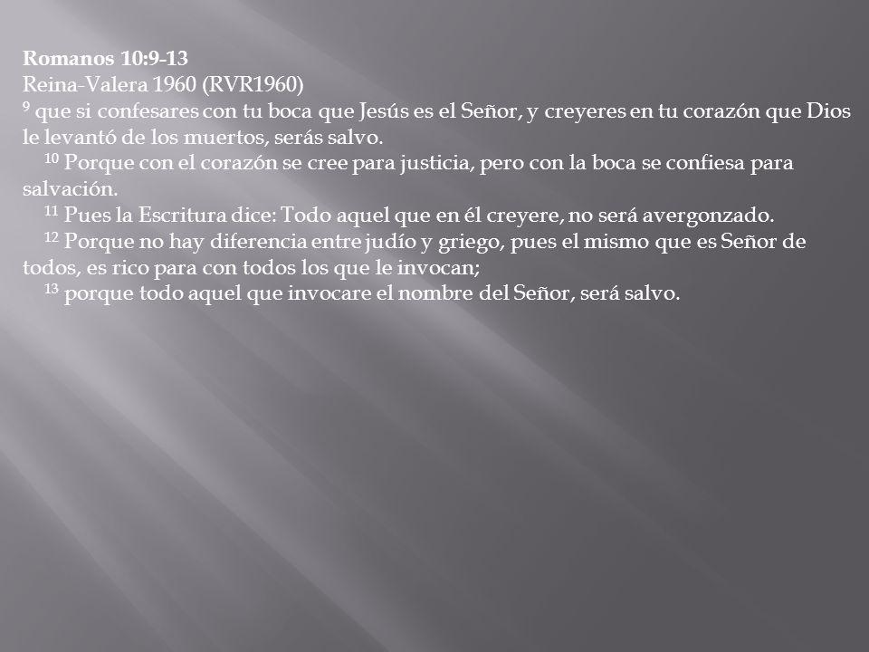 Romanos 10:9-13 Reina-Valera 1960 (RVR1960) 9 que si confesares con tu boca que Jesús es el Señor, y creyeres en tu corazón que Dios le levantó de los muertos, serás salvo.