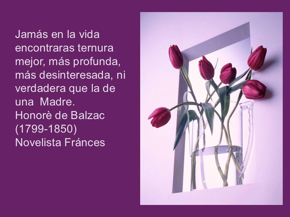 Jamás en la vida encontraras ternura mejor, más profunda, más desinteresada, ni verdadera que la de una Madre. Honorè de Balzac (1799-1850) Novelista