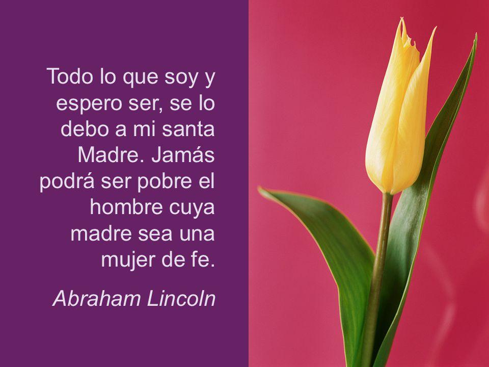 Todo lo que soy y espero ser, se lo debo a mi santa Madre. Jamás podrá ser pobre el hombre cuya madre sea una mujer de fe. Abraham Lincoln