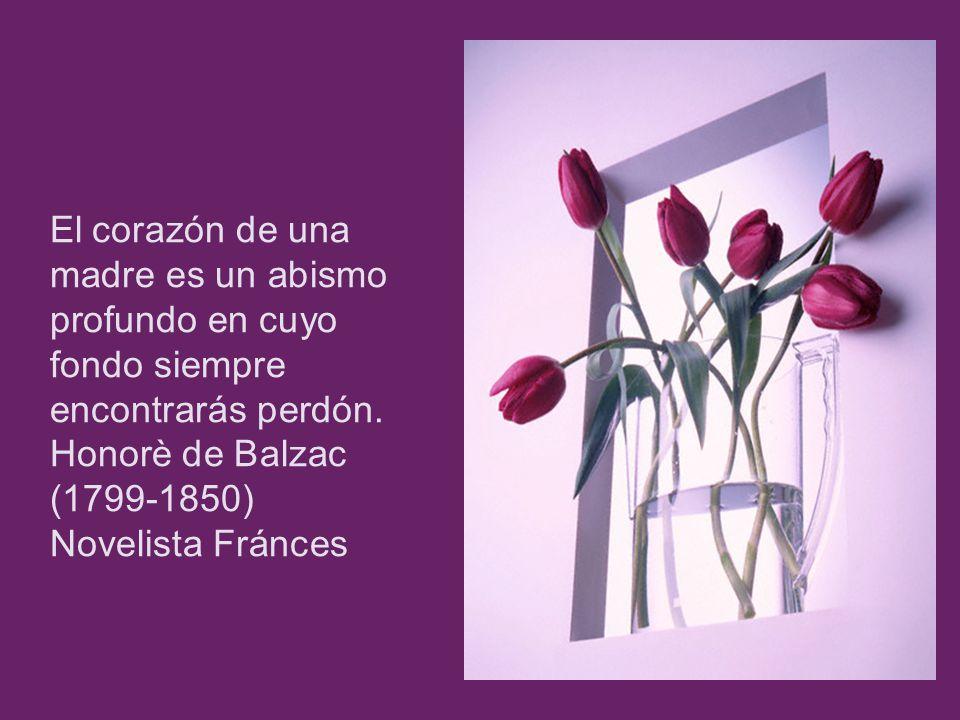 El corazón de una madre es un abismo profundo en cuyo fondo siempre encontrarás perdón. Honorè de Balzac (1799-1850) Novelista Fránces