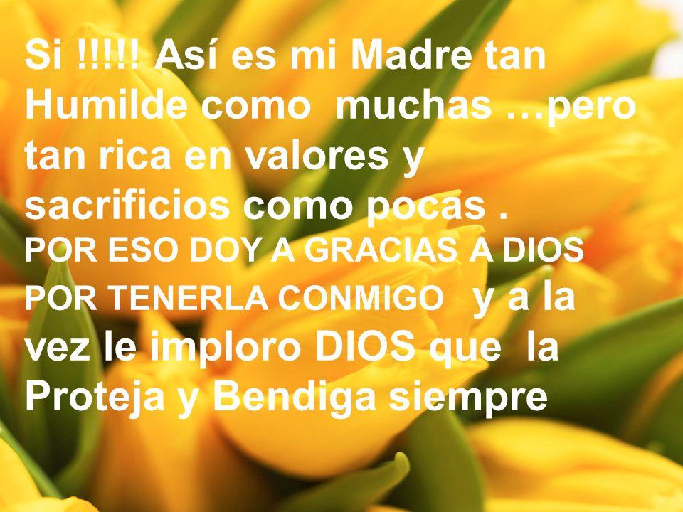Si !!!!! Así es mi Madre tan Humilde como muchas …pero tan rica en valores y sacrificios como pocas. POR ESO DOY A GRACIAS A DIOS POR TENERLA CONMIGO