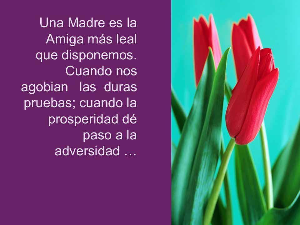 Una Madre es la Amiga más leal que disponemos. Cuando nos agobian las duras pruebas; cuando la prosperidad dé paso a la adversidad …