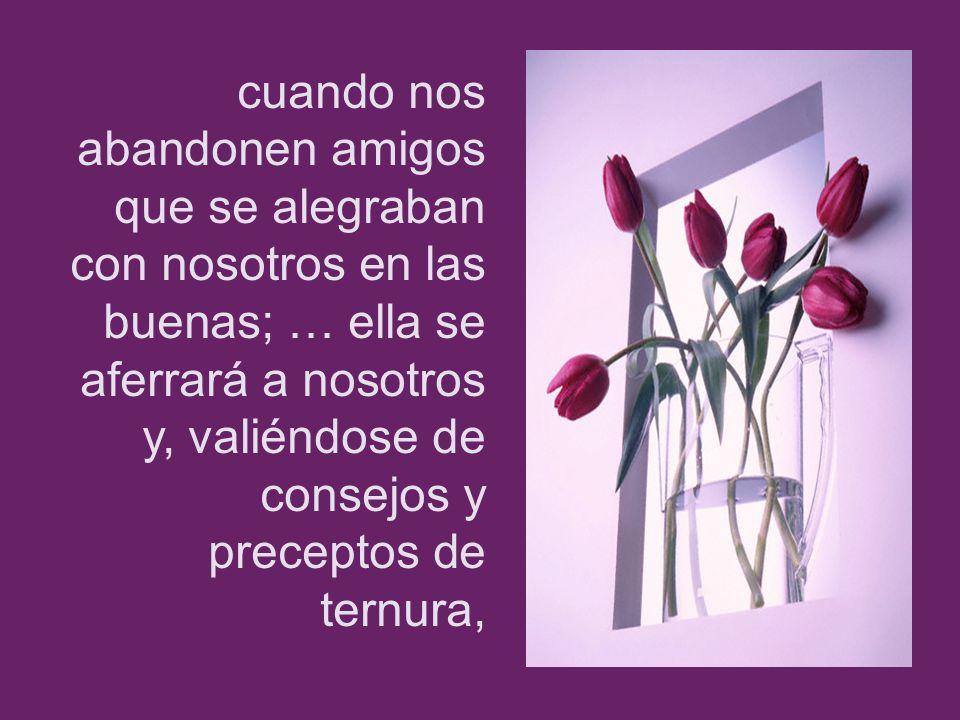 cuando nos abandonen amigos que se alegraban con nosotros en las buenas; … ella se aferrará a nosotros y, valiéndose de consejos y preceptos de ternur