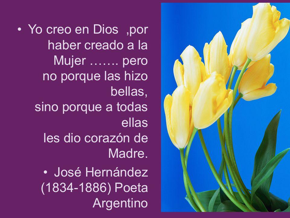 Yo creo en Dios,por haber creado a la Mujer ……. pero no porque las hizo bellas, sino porque a todas ellas les dio corazón de Madre. José Hernández (18