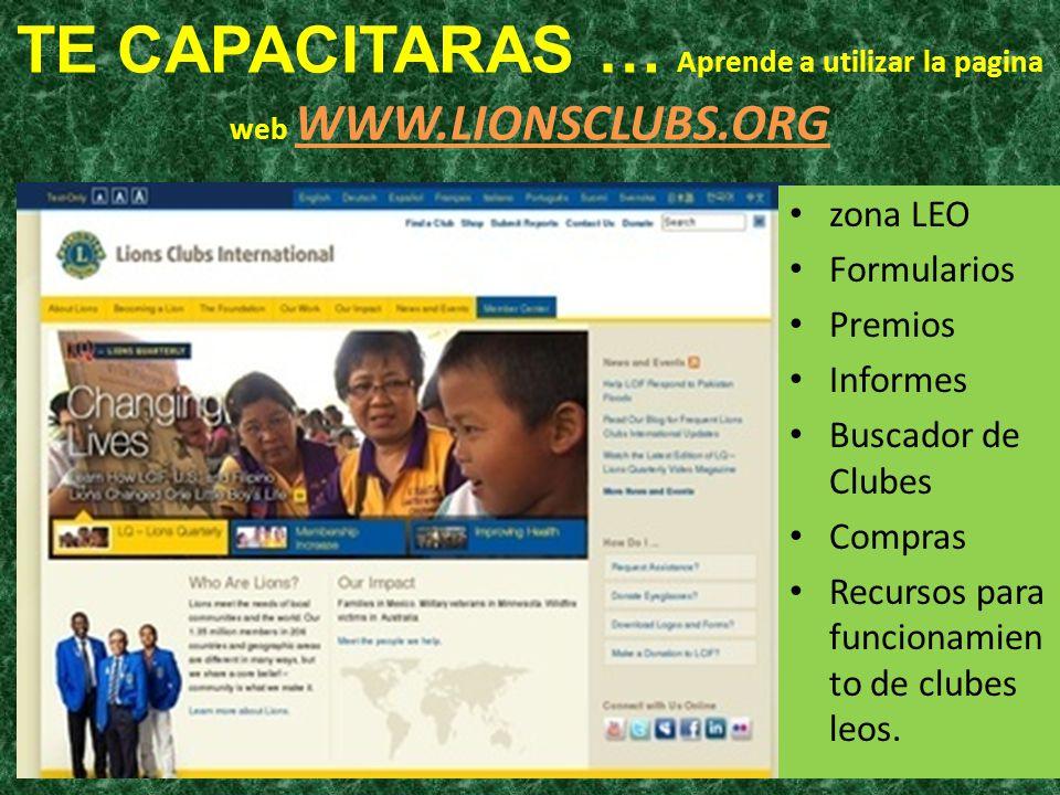 TE CAPACITARAS … Aprende a utilizar la pagina web WWW.LIONSCLUBS.ORG zona LEO Formularios Premios Informes Buscador de Clubes Compras Recursos para fu