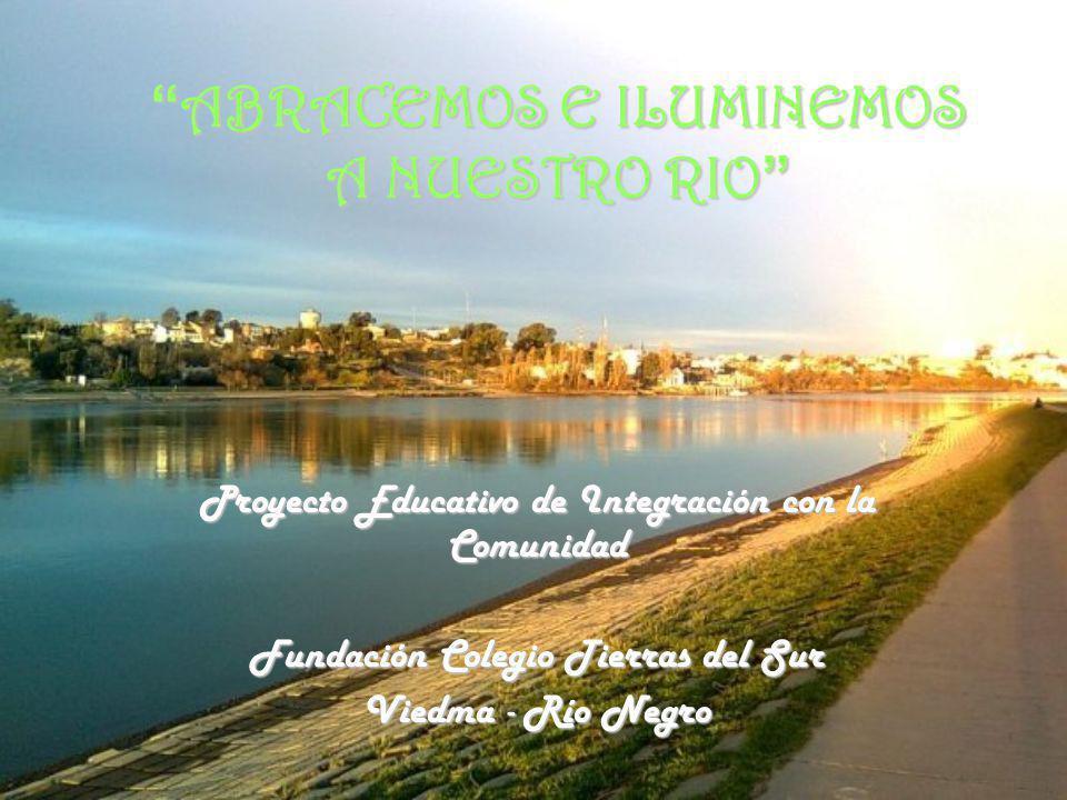 ABRACEMOS E ILUMINEMOS A NUESTRO RIO ABRACEMOS E ILUMINEMOS A NUESTRO RIO Proyecto Educativo de Integración con la Comunidad Fundación Colegio Tierras