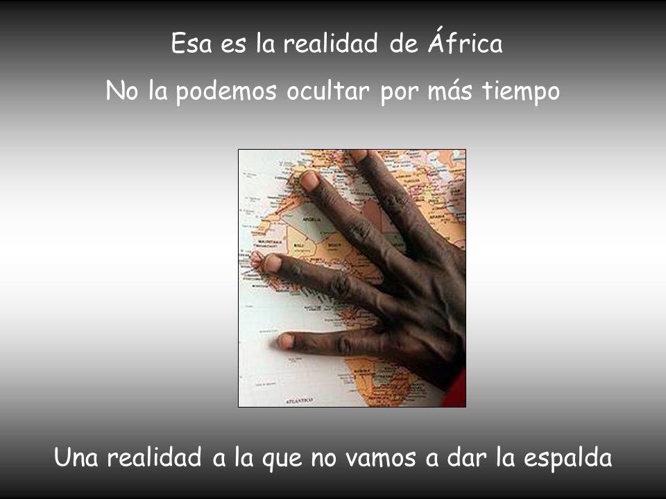 Esa es la realidad de África No la podemos ocultar por más tiempo Una realidad a la que no vamos a dar la espalda