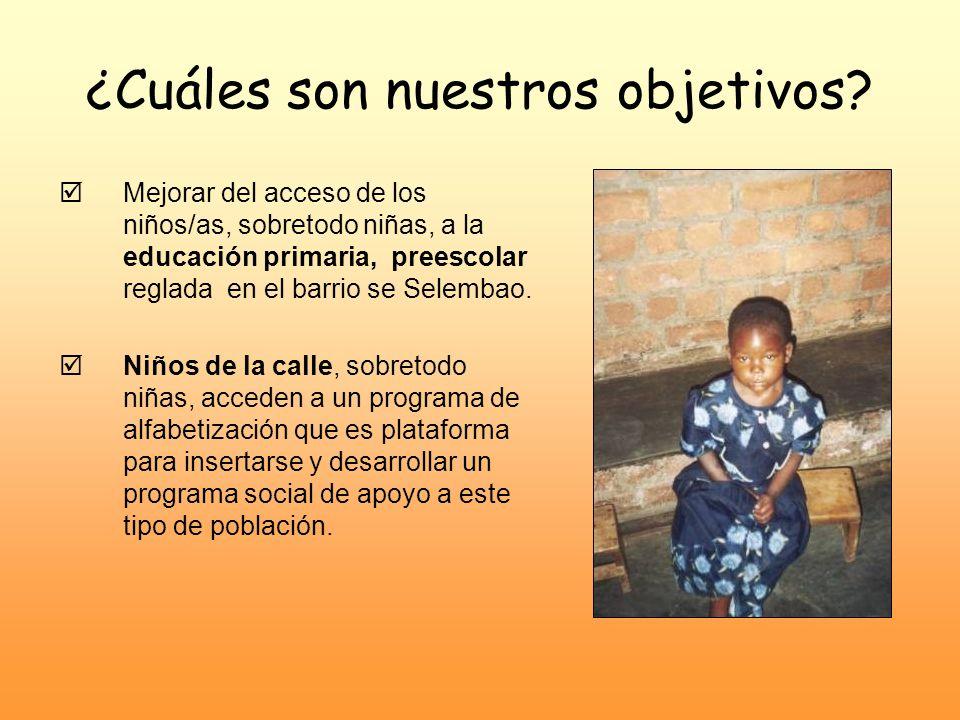 ¿Cuáles son nuestros objetivos? Mejorar del acceso de los niños/as, sobretodo niñas, a la educación primaria, preescolar reglada en el barrio se Selem