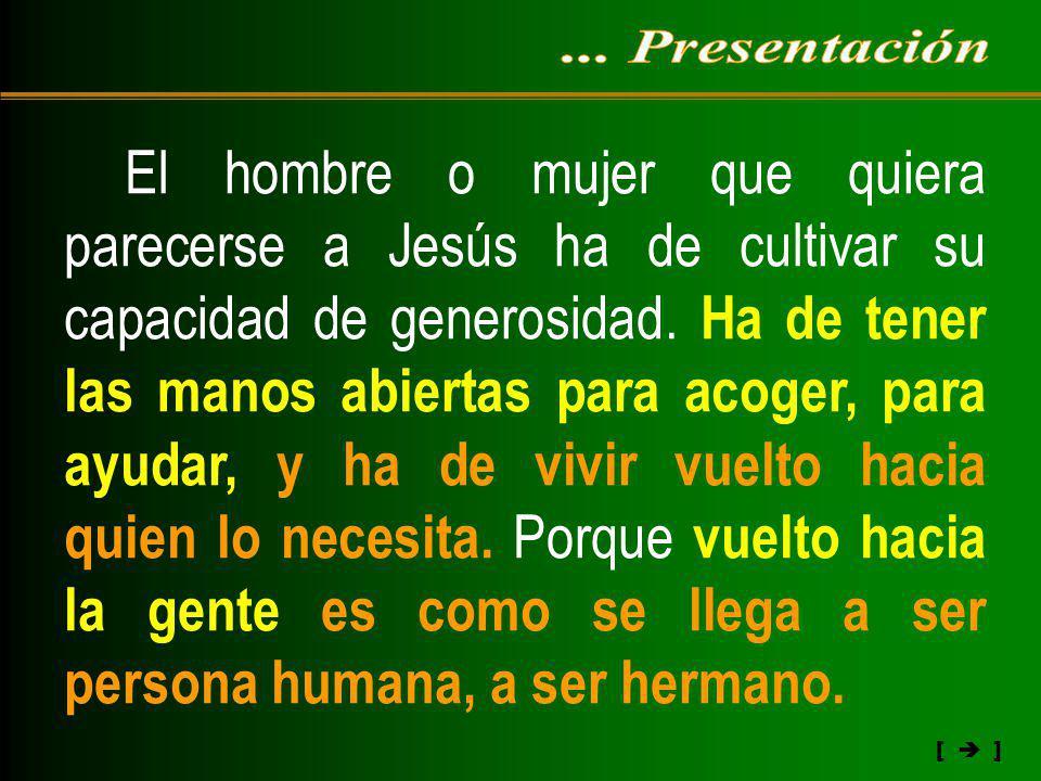 [ ] El hombre o mujer que quiera parecerse a Jesús ha de cultivar su capacidad de generosidad. Ha de tener las manos abiertas para acoger, para ayudar