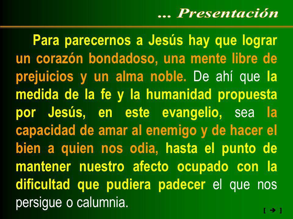 [ ] Para parecernos a Jesús hay que lograr un corazón bondadoso, una mente libre de prejuicios y un alma noble. De ahí que la medida de la fe y la hum