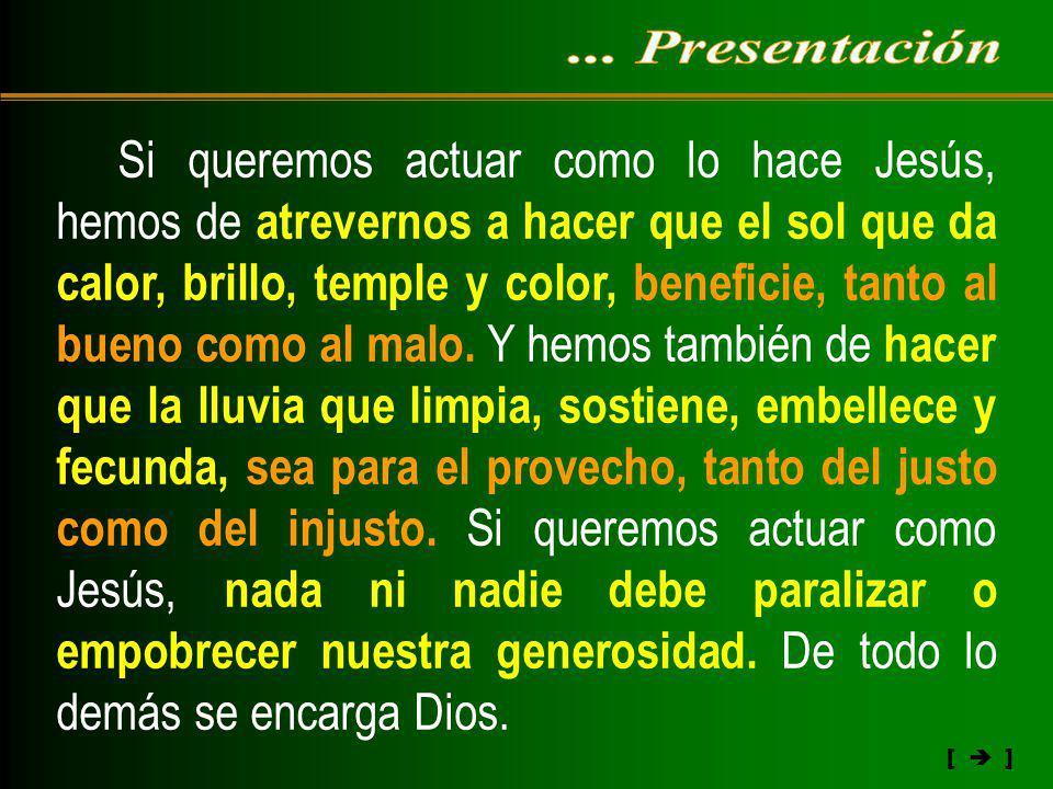 [ ] Si queremos actuar como lo hace Jesús, hemos de atrevernos a hacer que el sol que da calor, brillo, temple y color, beneficie, tanto al bueno como