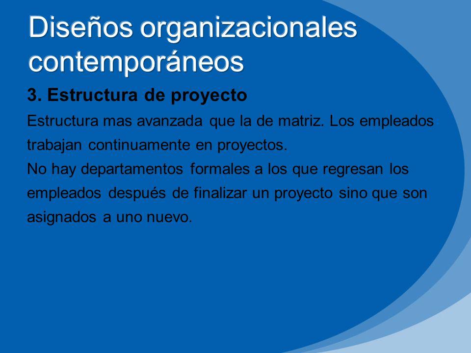 3. Estructura de proyecto Estructura mas avanzada que la de matriz. Los empleados trabajan continuamente en proyectos. No hay departamentos formales a
