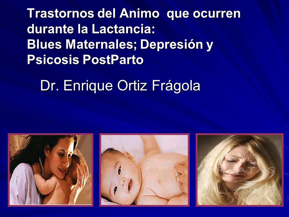 Trastornos del Animo que ocurren durante la Lactancia: Blues Maternales; Depresión y Psicosis PostParto Dr. Enrique Ortiz Frágola