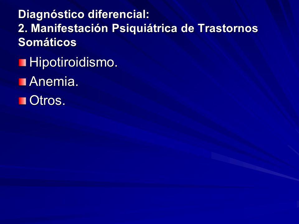 Diagnóstico diferencial: 2. Manifestación Psiquiátrica de Trastornos Somáticos Hipotiroidismo.Anemia.Otros.