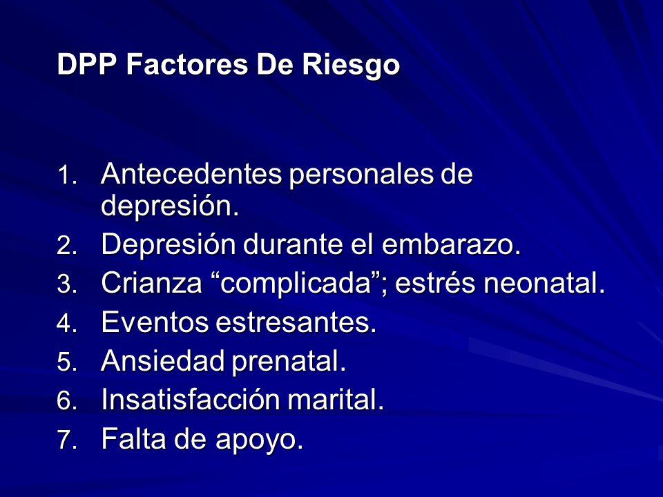 DPP Factores De Riesgo 1. Antecedentes personales de depresión. 2. Depresión durante el embarazo. 3. Crianza complicada; estrés neonatal. 4. Eventos e