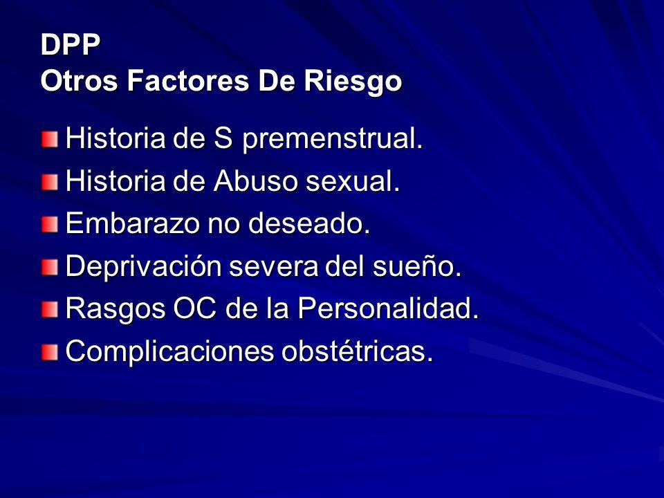 DPP Otros Factores De Riesgo Historia de S premenstrual. Historia de Abuso sexual. Embarazo no deseado. Deprivación severa del sueño. Rasgos OC de la