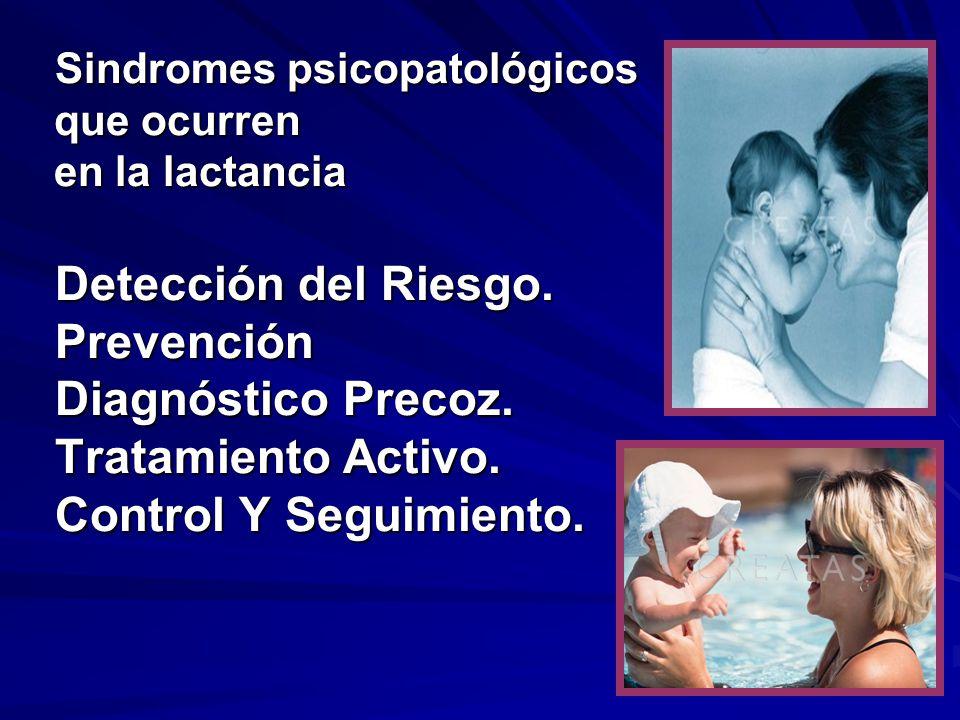 Sindromes psicopatológicos que ocurren en la lactancia Detección del Riesgo. Prevención Diagnóstico Precoz. Tratamiento Activo. Control Y Seguimiento.