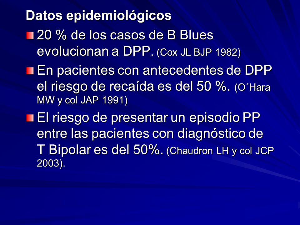 Datos epidemiológicos 20 % de los casos de B Blues evolucionan a DPP. (Cox JL BJP 1982) En pacientes con antecedentes de DPP el riesgo de recaída es d