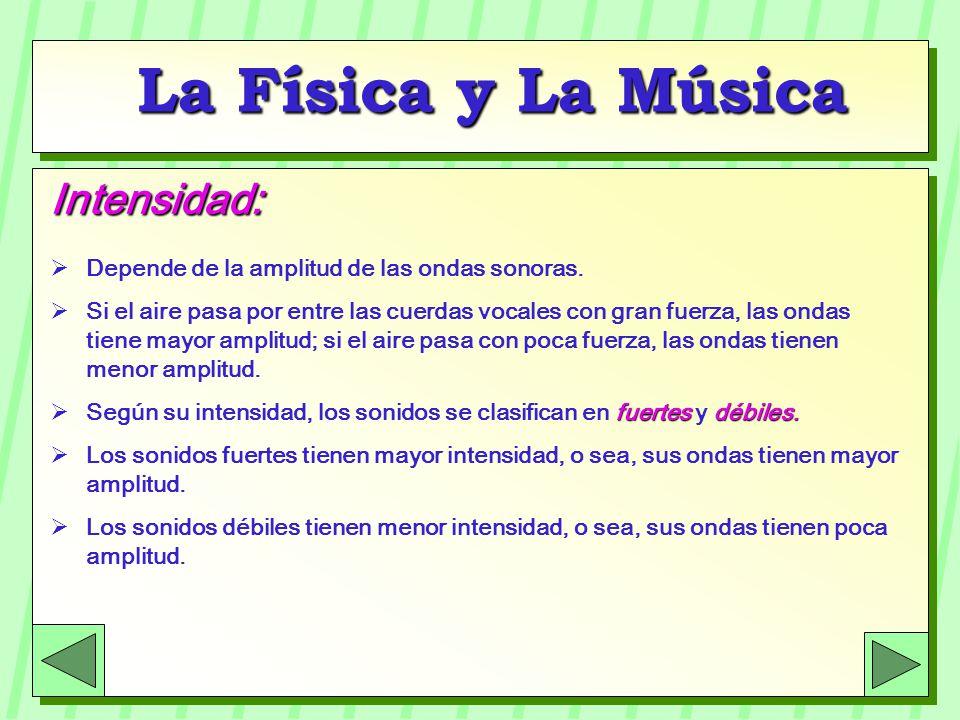 La Física y La Música Intensidad: Depende de la amplitud de las ondas sonoras. Si el aire pasa por entre las cuerdas vocales con gran fuerza, las onda