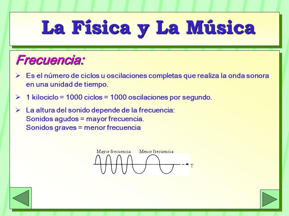 La Física y La Música Frecuencia: Es el número de ciclos u oscilaciones completas que realiza la onda sonora en una unidad de tiempo. 1 kilociclo = 10