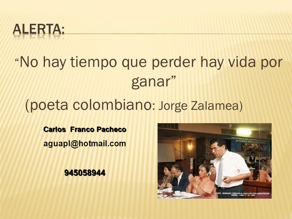 No hay tiempo que perder hay vida por ganar (poeta colombiano : Jorge Zalamea) Carlos Franco Pacheco aguapl@hotmail.com945058944
