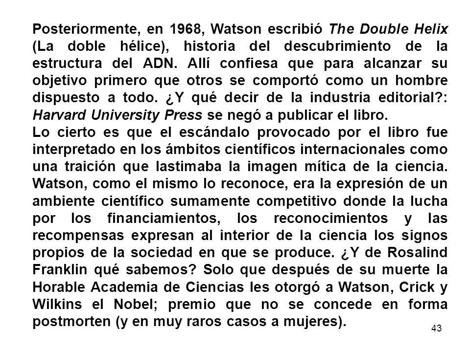 42 Bastaría recordar que James Watson, biofísico estadounidense, quien contribuyera a determinar la estructura del ADN (vuelto recientemente a la notoriedad por algunas declaraciones de tinte biologicistas y racistas), realizó sus investigaciones entre 1951 y 1953 con el biofísico británico Francis Crick en el Laboratorio Cavendish de la Universidad de Cambridge.
