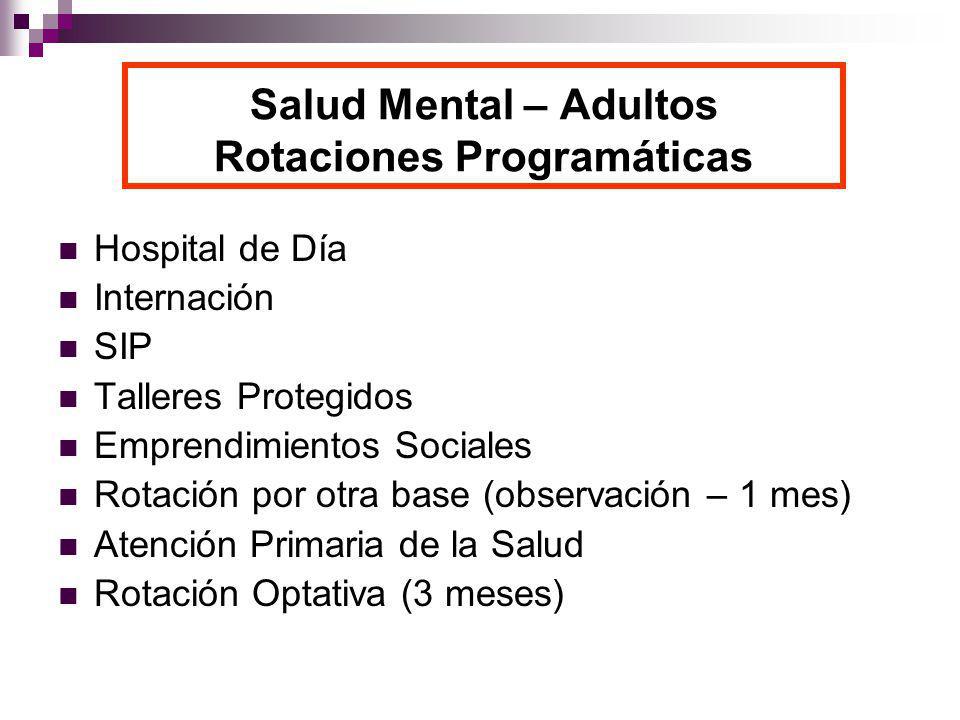 Salud Mental – Adultos Rotaciones Programáticas Hospital de Día Internación SIP Talleres Protegidos Emprendimientos Sociales Rotación por otra base (observación – 1 mes) Atención Primaria de la Salud Rotación Optativa (3 meses)