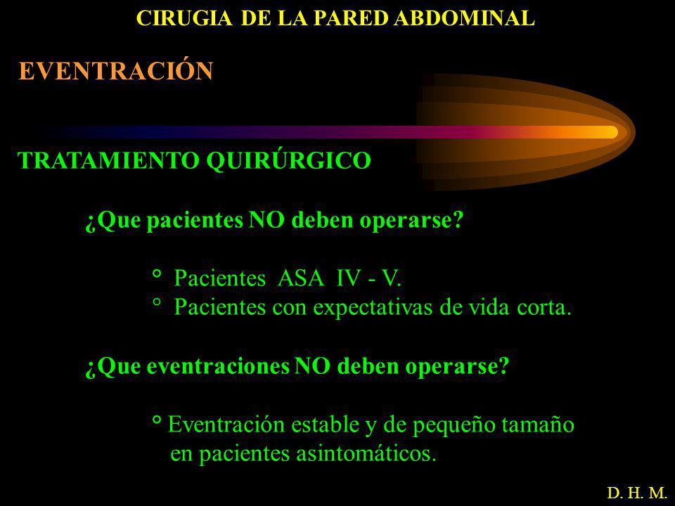 CIRUGIA DE LA PARED ABDOMINAL D. H. M. EVENTRACIÓN TRATAMIENTO QUIRÚRGICO ¿Que pacientes NO deben operarse? ° Pacientes ASA IV - V. ° Pacientes con ex