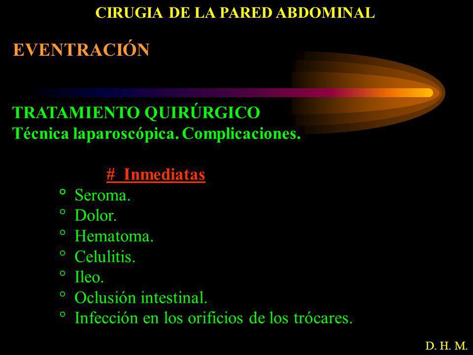 CIRUGIA DE LA PARED ABDOMINAL D. H. M. EVENTRACIÓN TRATAMIENTO QUIRÚRGICO Técnica laparoscópica. Complicaciones. # Inmediatas ° Seroma. ° Dolor. ° Hem