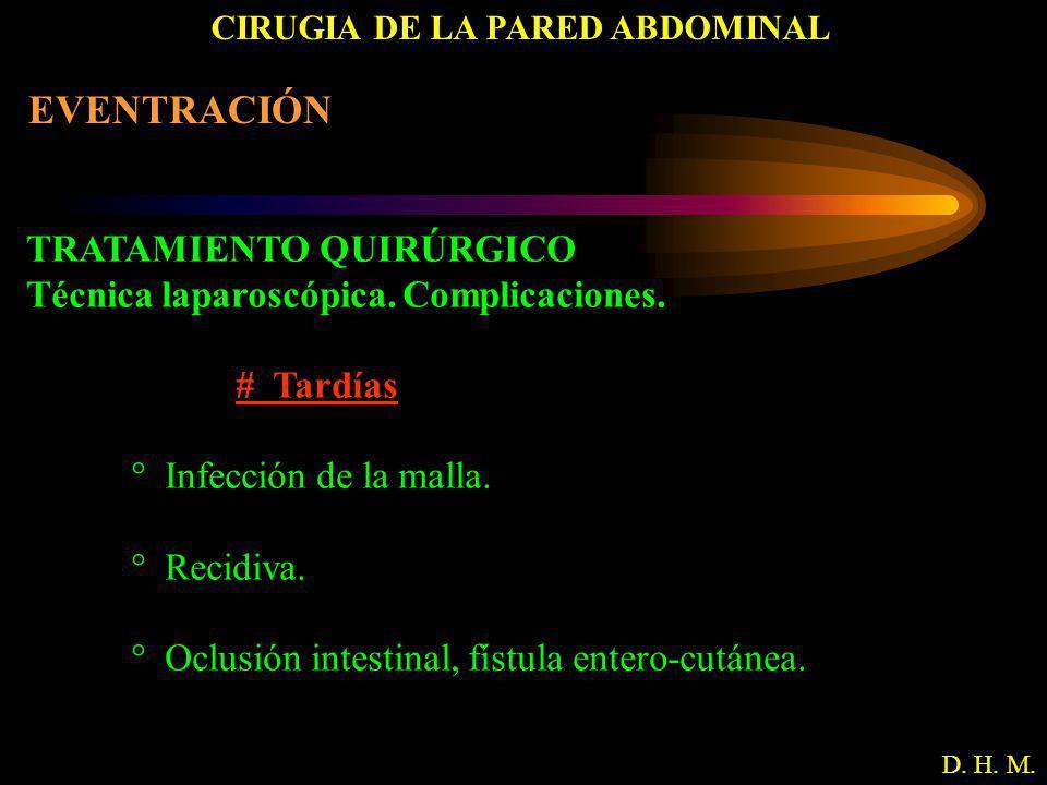CIRUGIA DE LA PARED ABDOMINAL D. H. M. EVENTRACIÓN TRATAMIENTO QUIRÚRGICO Técnica laparoscópica. Complicaciones. # Tardías ° Infección de la malla. °