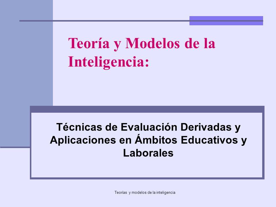 Teorías y modelos de la inteligencia Técnicas de Evaluación Derivadas y Aplicaciones en Ámbitos Educativos y Laborales Teoría y Modelos de la Intelige