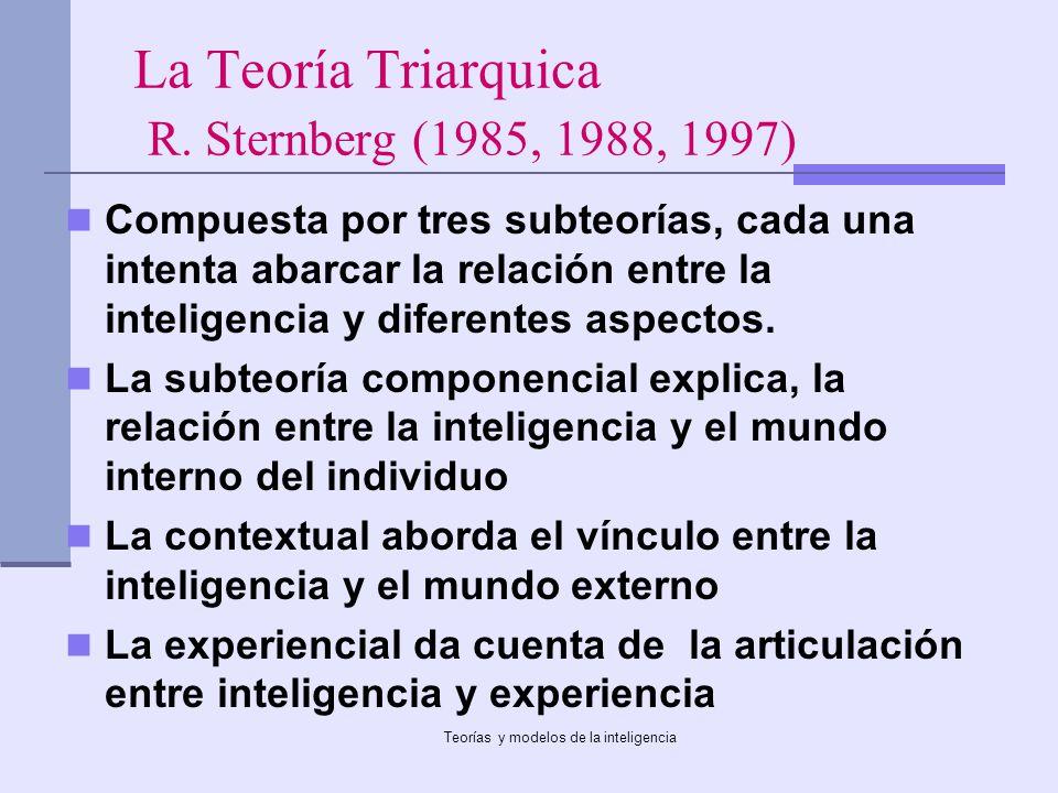 Teorías y modelos de la inteligencia La Teoría Triarquica R. Sternberg (1985, 1988, 1997) Compuesta por tres subteorías, cada una intenta abarcar la r