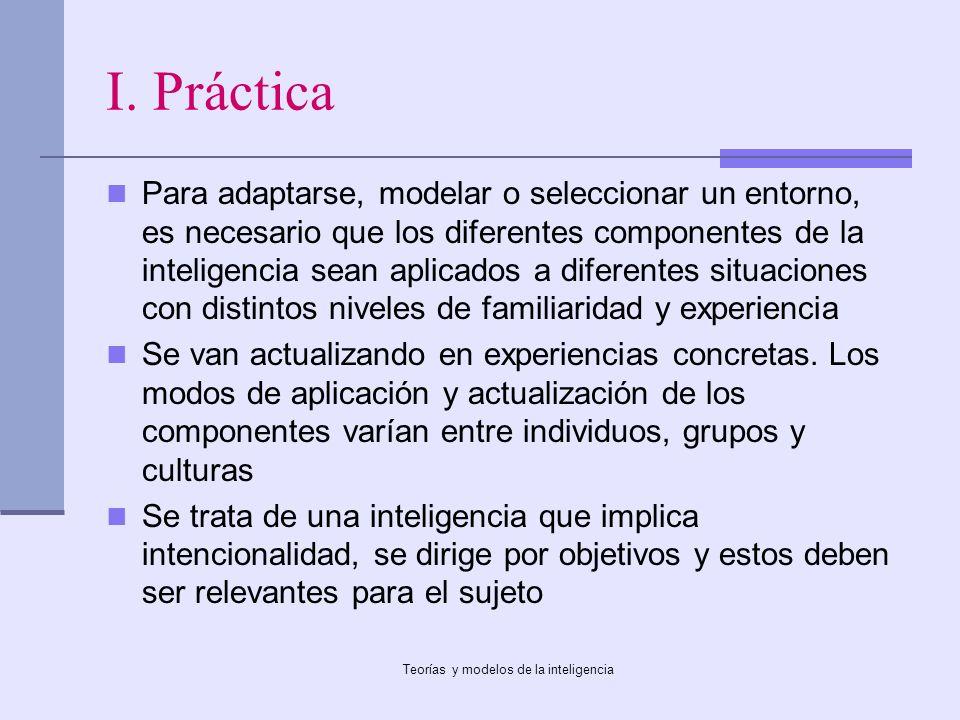 Teorías y modelos de la inteligencia I. Práctica Para adaptarse, modelar o seleccionar un entorno, es necesario que los diferentes componentes de la i
