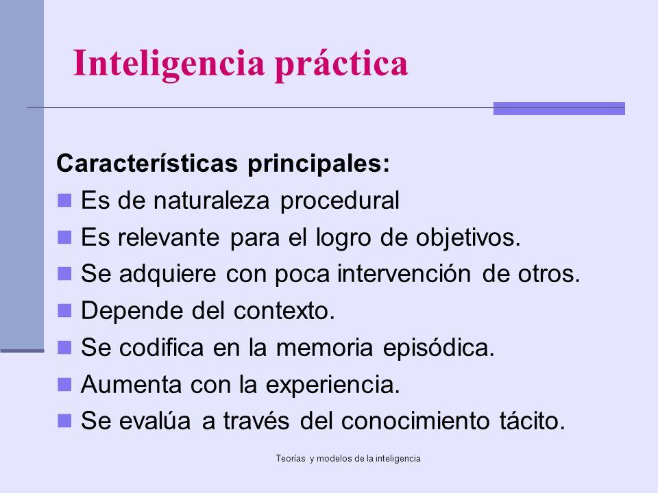 Teorías y modelos de la inteligencia Inteligencia práctica Características principales: Es de naturaleza procedural Es relevante para el logro de obje